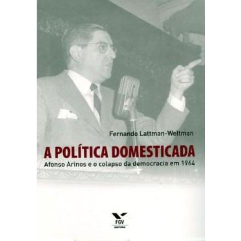 Politica Domesticada, A - Afonso Arinos E O Colapso Da Democracia Em 1964158333.8